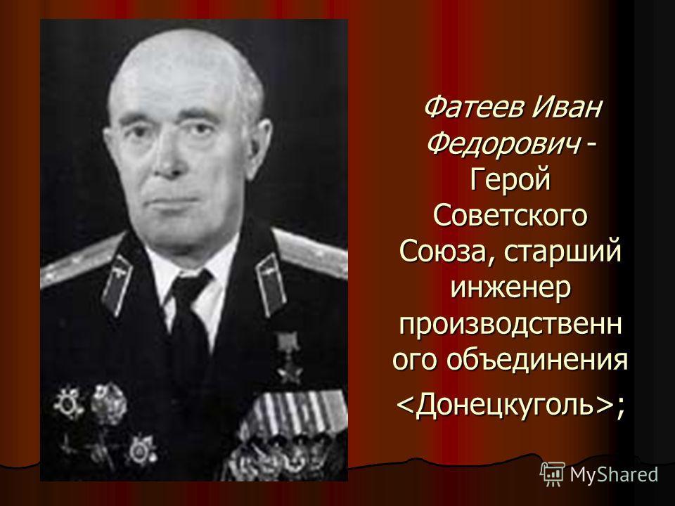 Фатеев Иван Федорович - Герой Советского Союза, старший инженер производственн ого объединения ;
