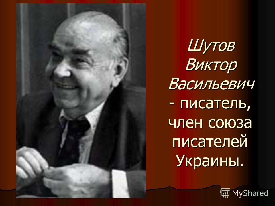Шутов Виктор Васильевич - писатель, член союза писателей Украины.