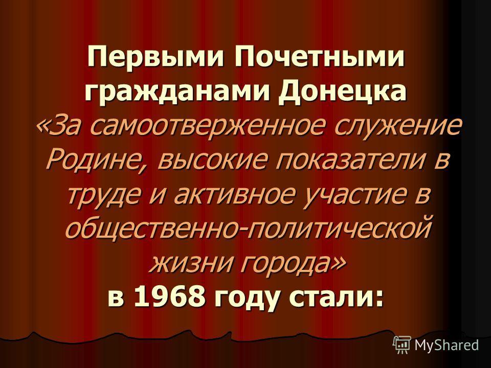Первыми Почетными гражданами Донецка «За самоотверженное служение Родине, высокие показатели в труде и активное участие в общественно-политической жизни города» в 1968 году стали: