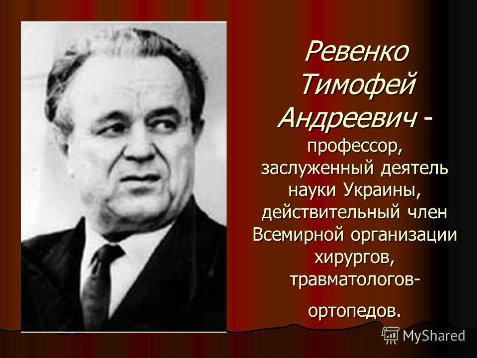 Ревенко Тимофей Андреевич - профессор, заслуженный деятель науки Украины, действительный член Всемирной организации хирургов, травматологов- ортопедов.