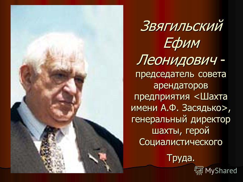 Звягильский Ефим Леонидович - председатель совета арендаторов предприятия, генеральный директор шахты, герой Социалистического Труда.