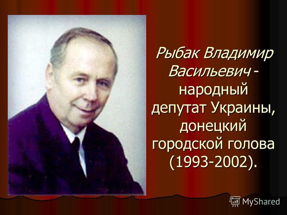 Рыбак Владимир Васильевич - народный депутат Украины, донецкий городской голова (1993-2002).