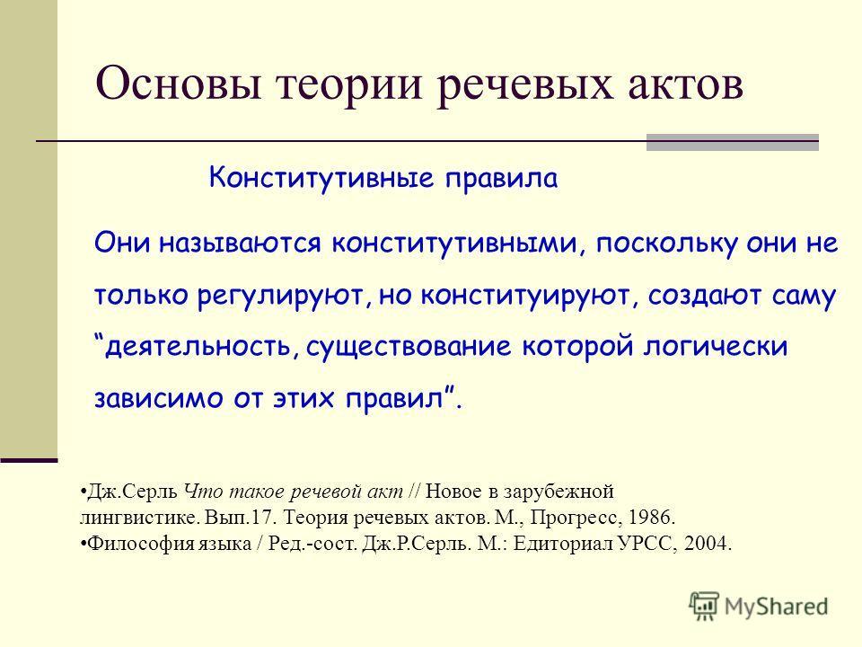 Основы теории речевых актов Они называются конститутивными, поскольку они не только регулируют, но конституируют, создают саму деятельность, существование которой логически зависимо от этих правил. Конститутивные правила Дж.Серль Что такое речевой ак