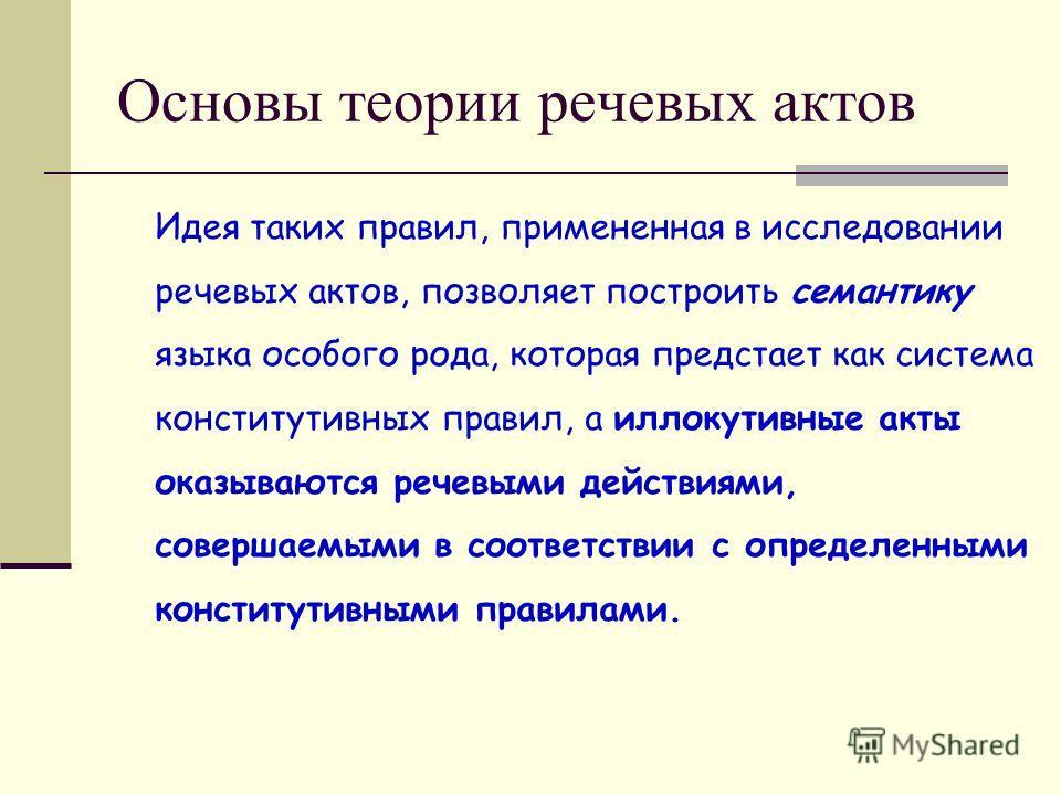 Основы теории речевых актов Идея таких правил, примененная в исследовании речевых актов, позволяет построить семантику языка особого рода, которая предстает как система конститутивных правил, а иллокутивные акты оказываются речевыми действиями, совер