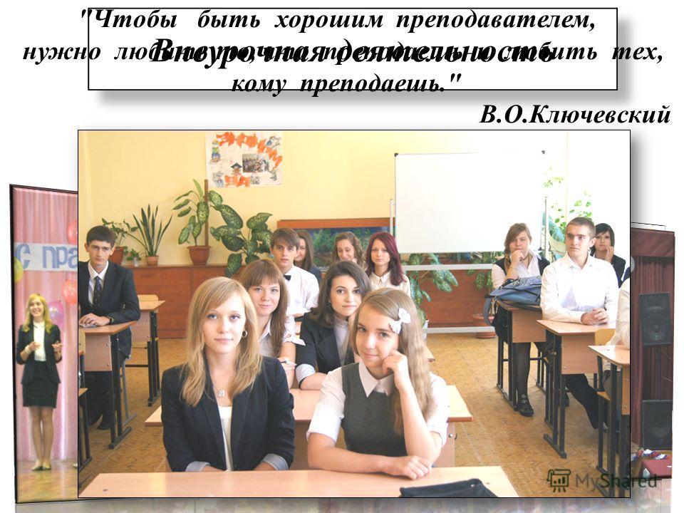 Внеурочная деятельность Чтобы быть хорошим преподавателем, нужно любить то, что преподаешь и любить тех, кому преподаешь. В.О.Ключевский