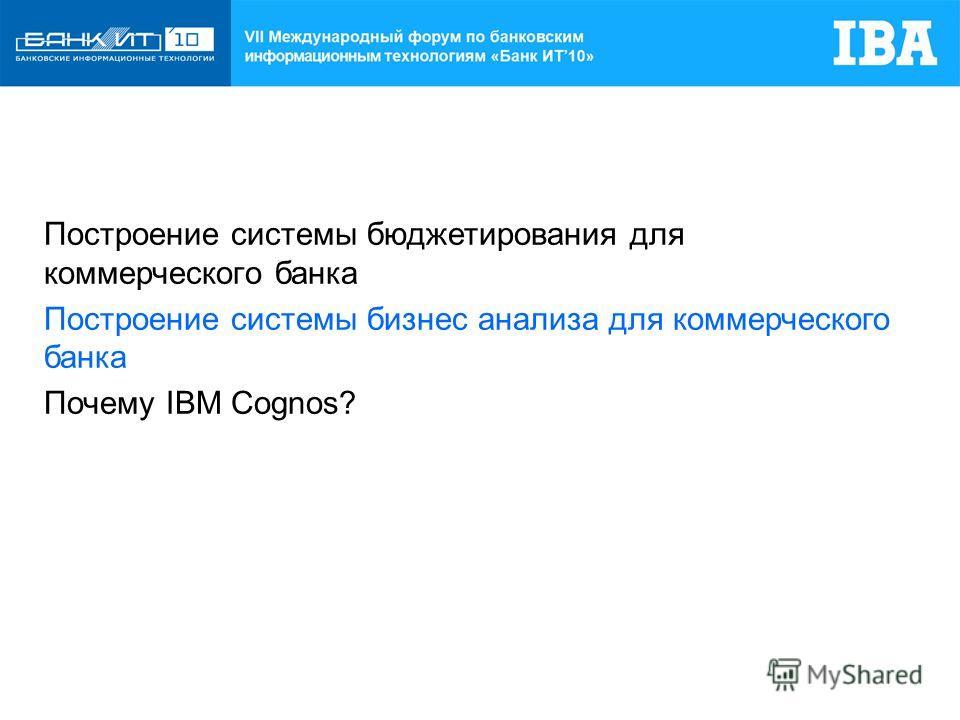 Построение системы бюджетирования для коммерческого банка Построение системы бизнес анализа для коммерческого банка Почему IBM Cognos?