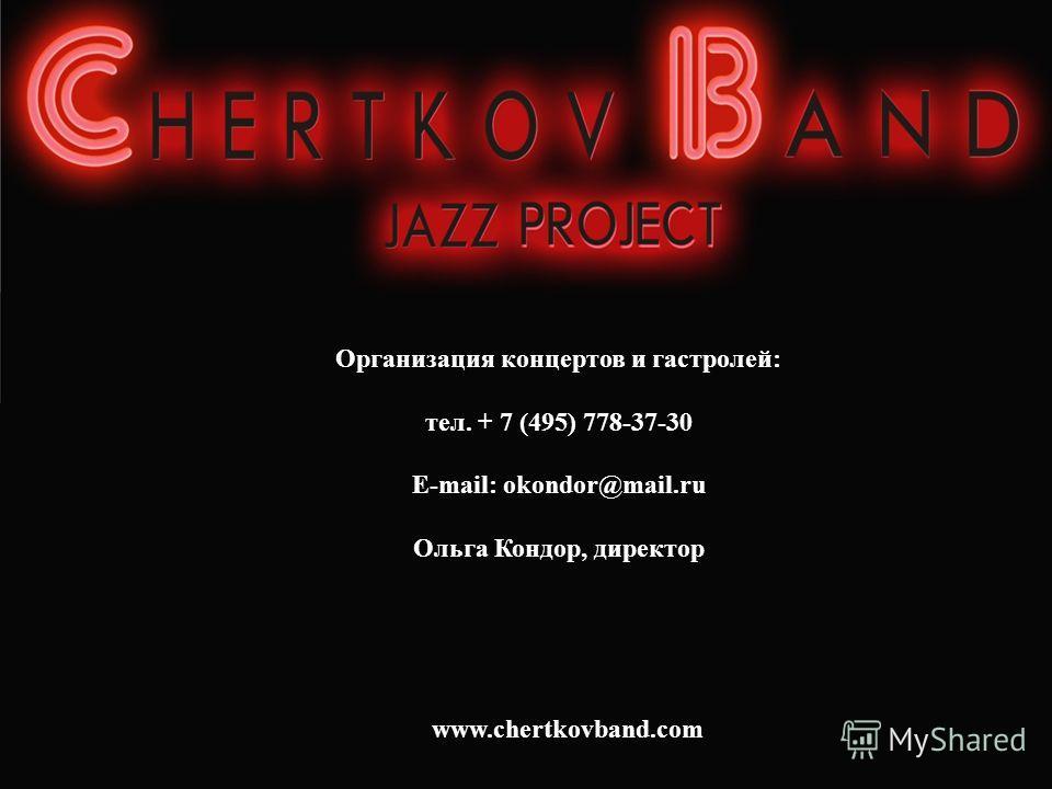 Организация концертов и гастролей: тел. + 7 (495) 778-37-30 E-mail: okondor@mail.ru Ольга Кондор, директор www.chertkovband.com