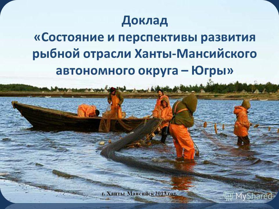 Доклад «Состояние и перспективы развития рыбной отрасли Ханты-Мансийского автономного округа – Югры» г. Ханты-Мансийск 2013 год.