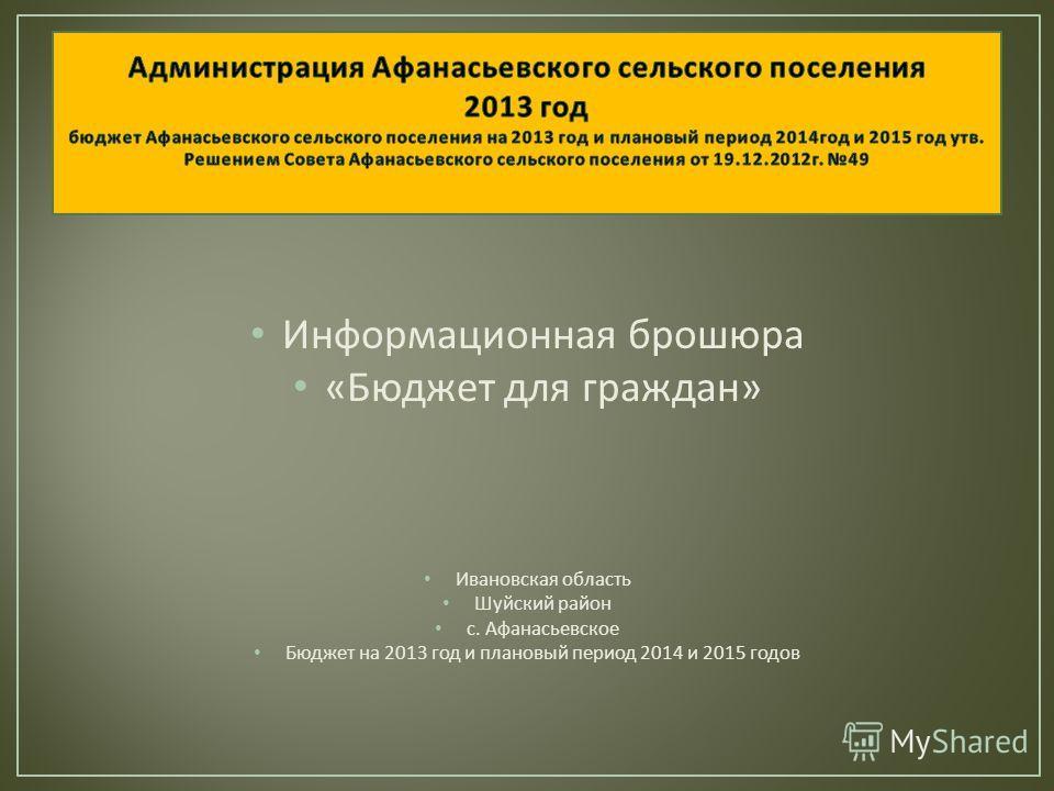 Информационная брошюра « Бюджет для граждан » Ивановская область Шуйский район с. Афанасьевское Бюджет на 2013 год и плановый период 2014 и 2015 годов