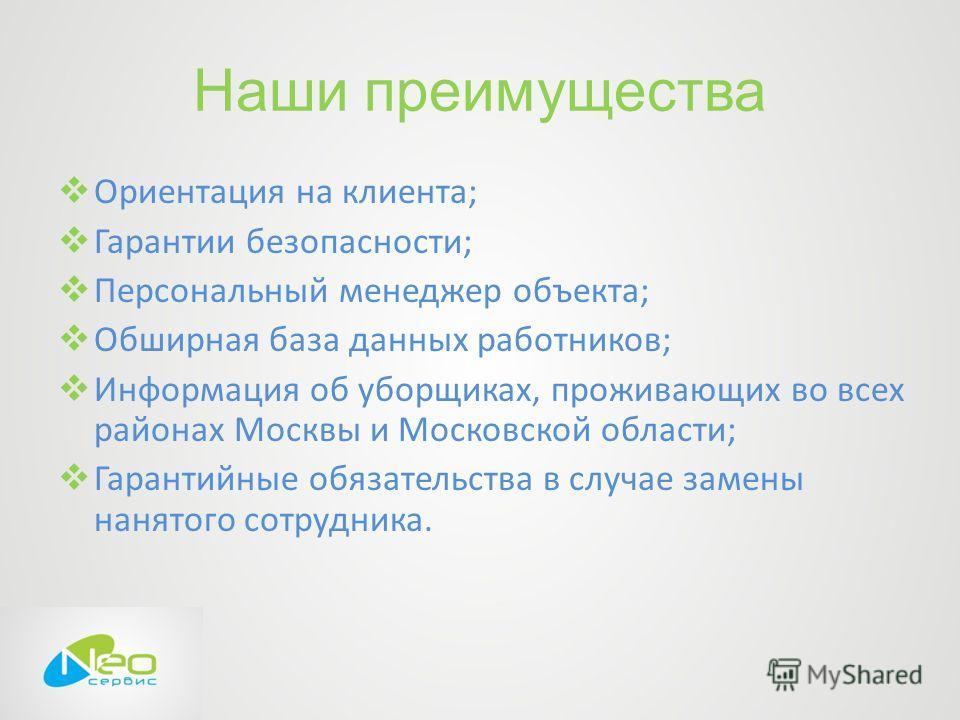 Наши преимущества Ориентация на клиента; Гарантии безопасности; Персональный менеджер объекта; Обширная база данных работников; Информация об уборщиках, проживающих во всех районах Москвы и Московской области; Гарантийные обязательства в случае замен