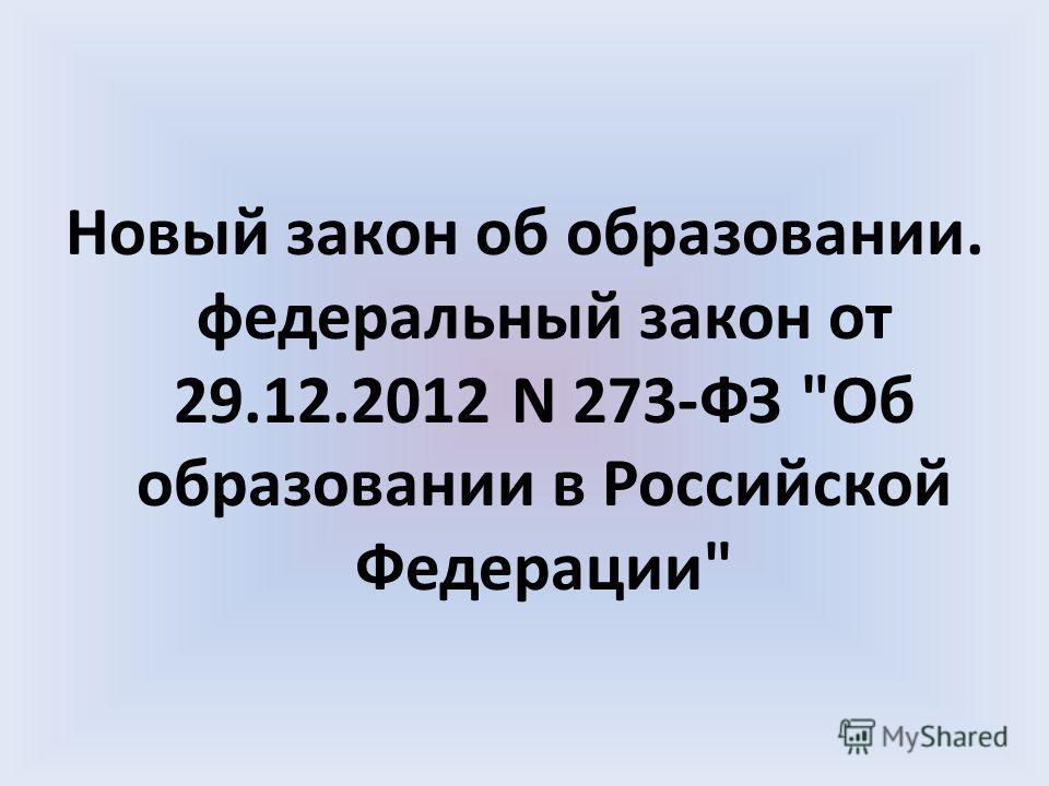 Новый закон об образовании. федеральный закон от 29.12.2012 N 273-ФЗ Об образовании в Российской Федерации