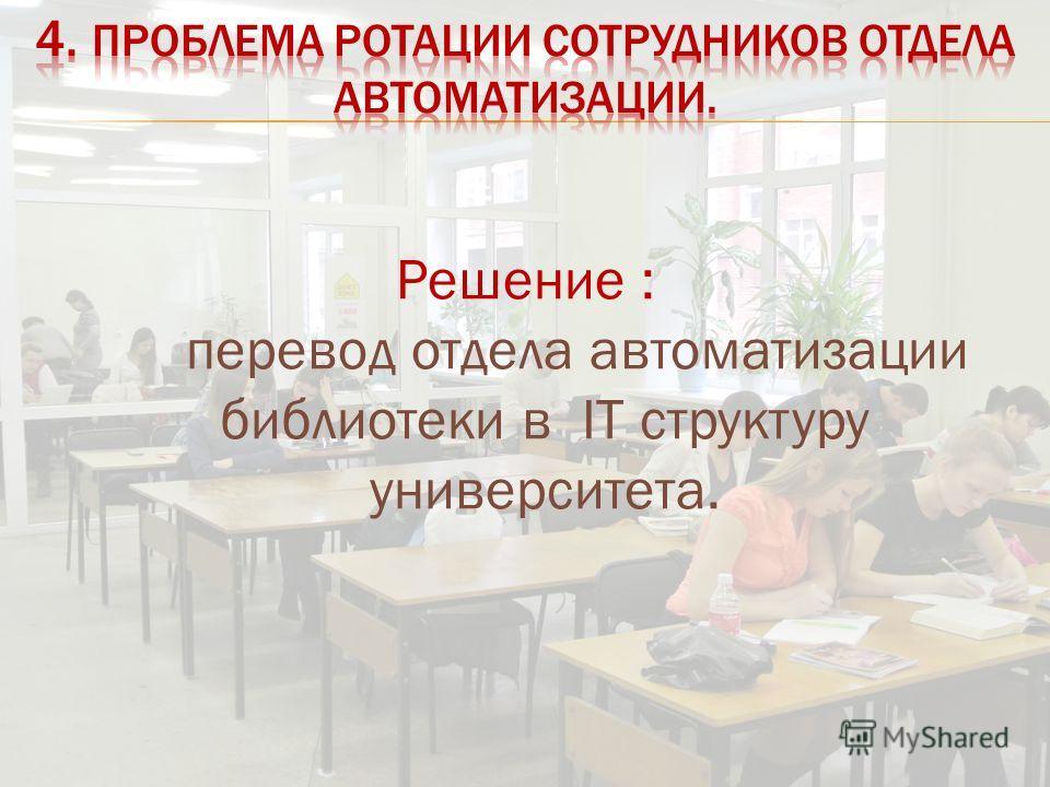 Решение : перевод отдела автоматизации библиотеки в IT структуру университета.