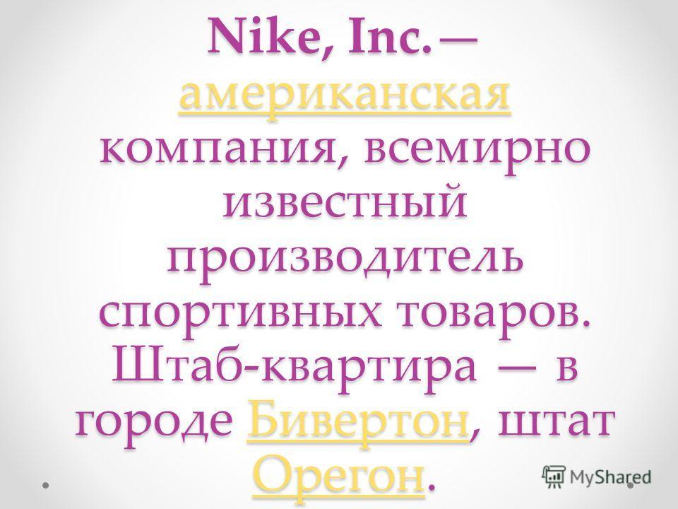 Nike, Inc. американская компания, всемирно известный производитель спортивных товаров. Штаб-квартира в городе Бивертон, штат Орегон. американскаяБивертон Орегон американскаяБивертон Орегон