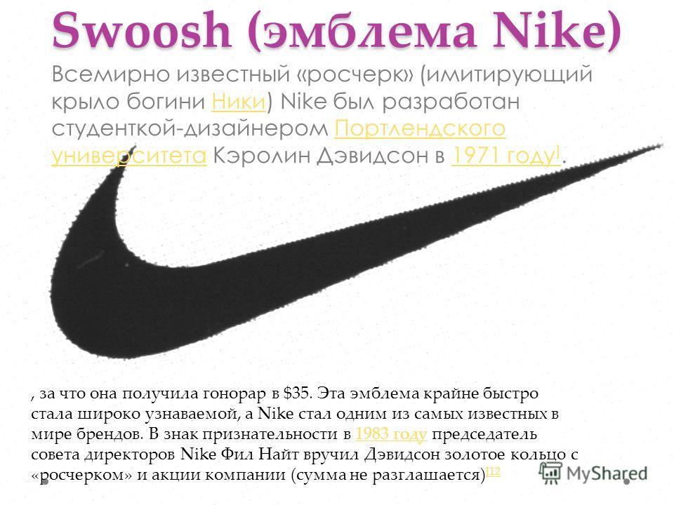 Swoosh (эмблема Nike) Всемирно известный «росчерк» (имитирующий крыло богини Ники) Nike был разработан студенткой-дизайнером Портлендского университета Кэролин Дэвидсон в 1971 году ].НикиПортлендского университета1971 году ], за что она получила гоно