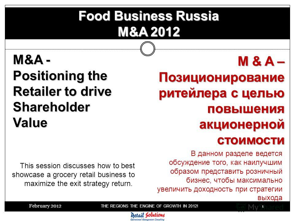 February 2012 THE REGIONS THE ENGINE OF GROWTH IN 2012! 1 Food Business Russia M&A 2012 M&A - Positioning the Retailer to drive Shareholder Value This session discusses how to best showcase a grocery retail business to maximize the exit strategy retu