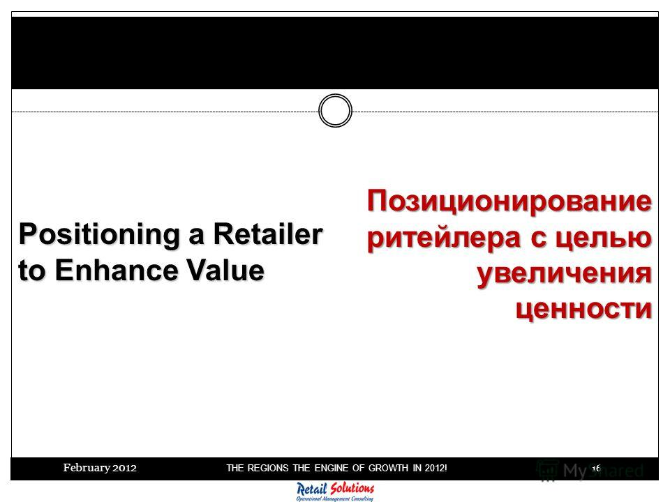 February 2012 THE REGIONS THE ENGINE OF GROWTH IN 2012! 16 7 steps to Successful M&A Positioning a Retailer to Enhance Value Позиционирование ритейлера с целью увеличения ценности