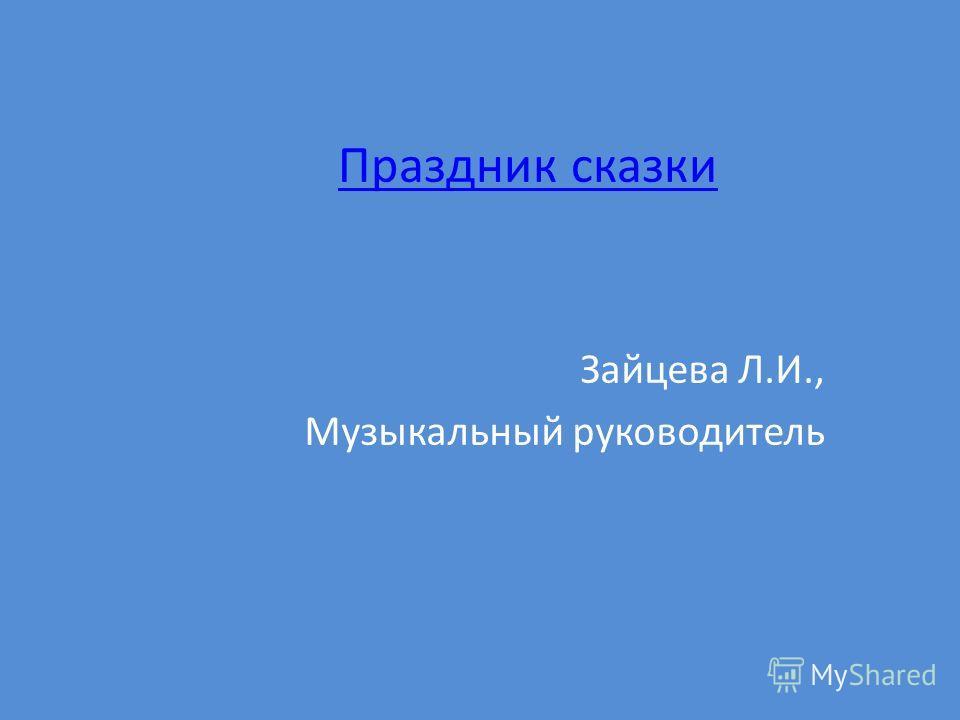 Праздник сказки Зайцева Л.И., Музыкальный руководитель