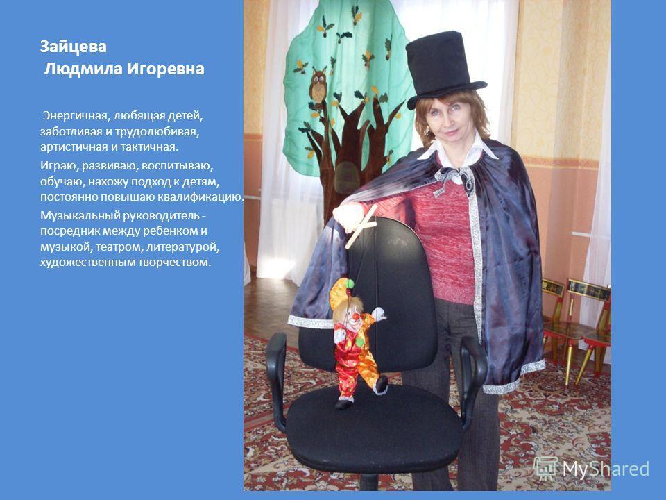 Зайцева Людмила Игоревна фото Энергичная, любящая детей, заботливая и трудолюбивая, артистичная и тактичная. Играю, развиваю, воспитываю, обучаю, нахожу подход к детям, постоянно повышаю квалификацию. Музыкальный руководитель - посредник между ребенк