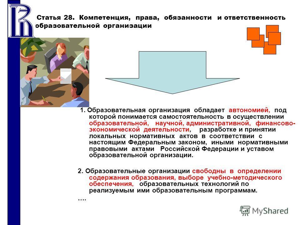 Статья 28. Компетенция, права, обязанности и ответственность образовательной организации 1. Образовательная организация обладает автономией, под которой понимается самостоятельность в осуществлении образовательной, научной, административной, финансов