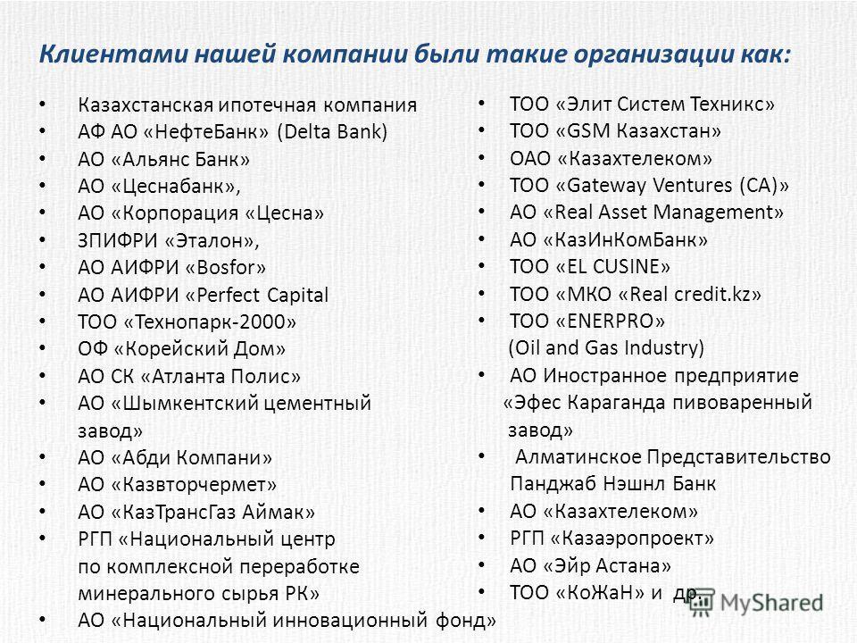 Клиентами нашей компании были такие организации как: Казахстанская ипотечная компания АФ АО «НефтеБанк» (Delta Bank) АО «Альянс Банк» АО «Цеснабанк», АО «Корпорация «Цесна» ЗПИФРИ «Эталон», АО АИФРИ «Bosfor» АО АИФРИ «Perfect Capital ТОО «Технопарк-2