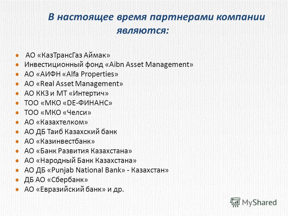 В настоящее время партнерами компании являются: АО «КазТрансГаз Аймак» Инвестиционный фонд «Aibn Asset Management» АО «АИФН «Alfa Properties» АО «Real Asset Management» АО ККЗ и МТ «Интертич» ТОО «МКО «DE-ФИНАНС» ТОО «МКО «Челси» АО «Казахтелком» АО