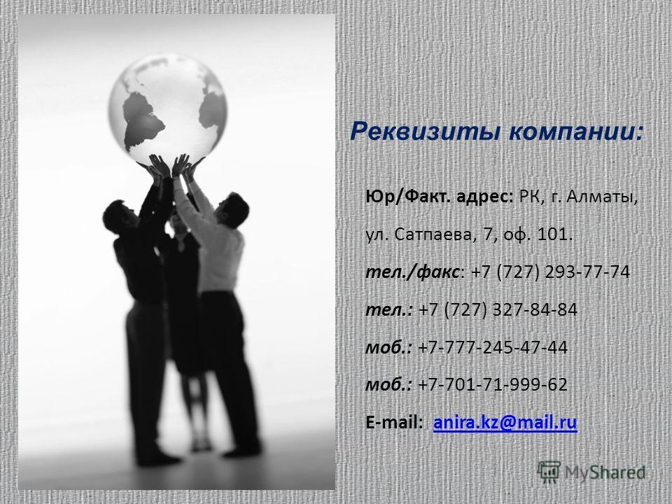 Юр/Факт. адрес: РК, г. Алматы, ул. Сатпаева, 7, оф. 101. тел./факс: +7 (727) 293-77-74 тел.: +7 (727) 327-84-84 моб.: +7-777-245-47-44 моб.: +7-701-71-999-62 E-mail: anira.kz@mail.ruanira.kz@mail.ru Реквизиты компании: