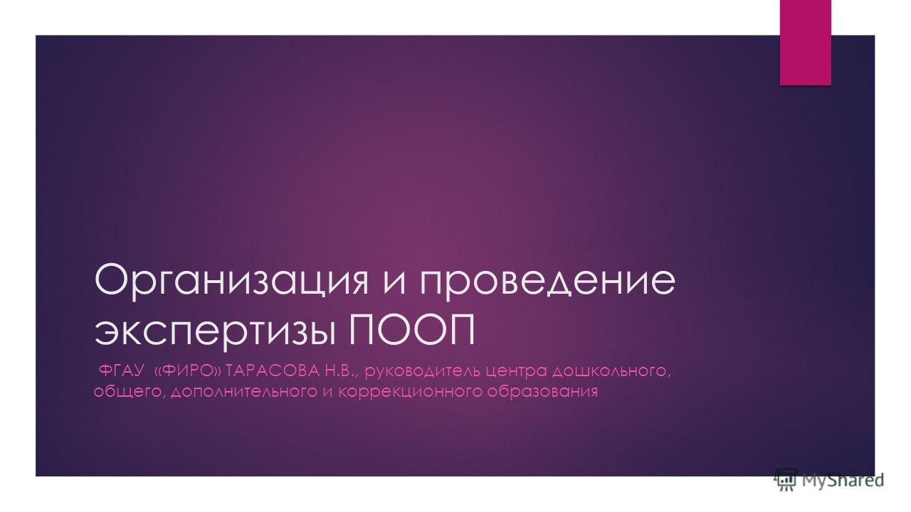 Организация и проведение экспертизы ПООП ФГАУ «ФИРО» ТАРАСОВА Н.В., руководитель центра дошкольного, общего, дополнительного и коррекционного образования
