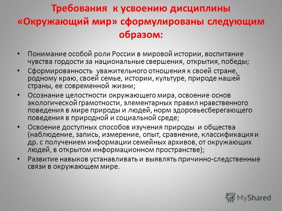 Требования к усвоению дисциплины «Окружающий мир» сформулированы следующим образом: Понимание особой роли России в мировой истории, воспитание чувства гордости за национальные свершения, открытия, победы; Сформированность уважительного отношения к св