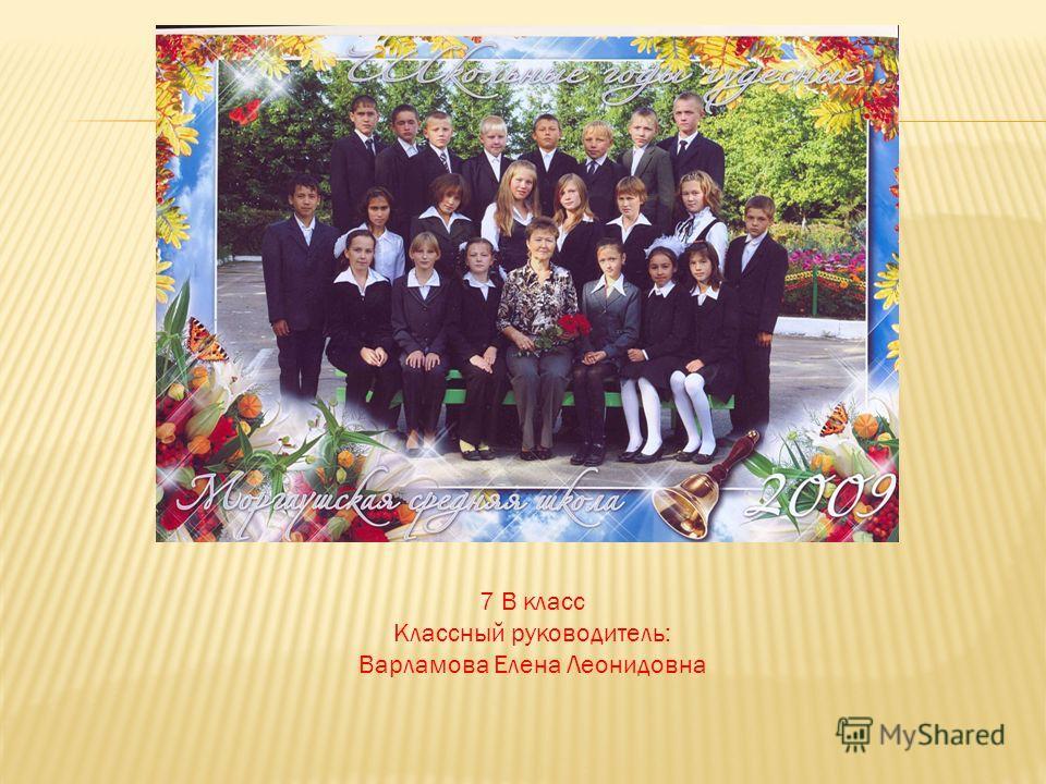 7 В класс Классный руководитель: Варламова Елена Леонидовна