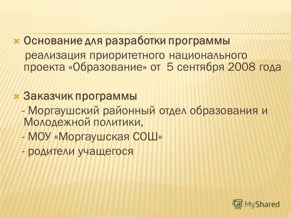 Основание для разработки программы реализация приоритетного национального проекта «Образование» от 5 сентября 2008 года Заказчик программы - Моргаушский районный отдел образования и Молодежной политики, - МОУ «Моргаушская СОШ» - родители учащегося
