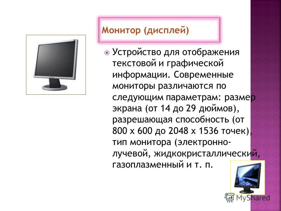Устройство для отображения текстовой и графической информации. Современные мониторы различаются по следующим параметрам: размер экрана (от 14 до 29 дюймов), разрешающая способность (от 800 х 600 до 2048 х 1536 точек), тип монитора (электронно- лучево