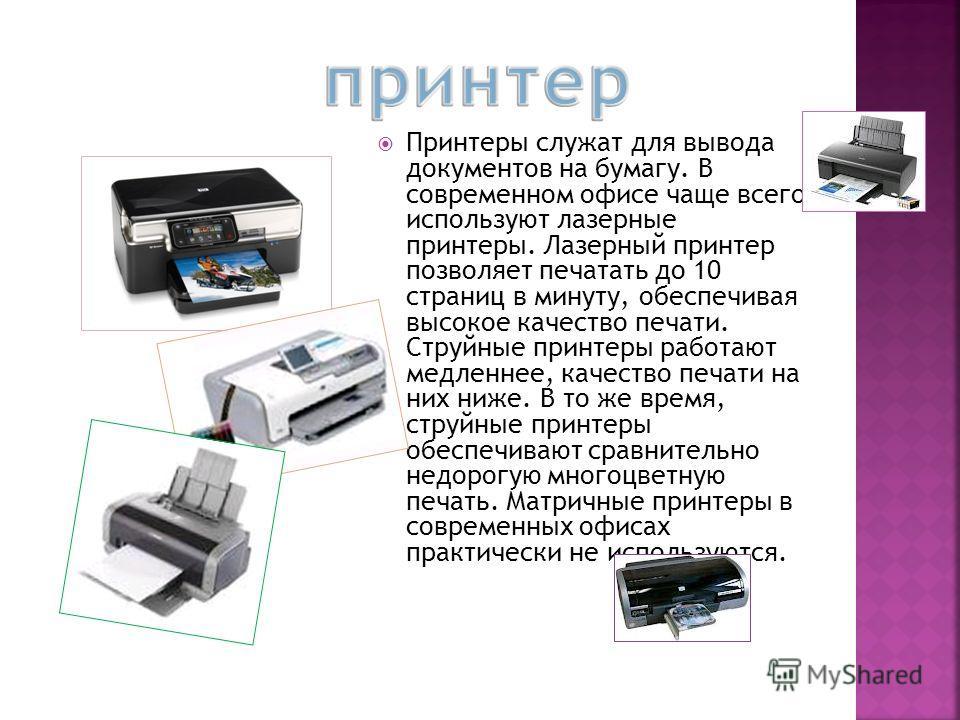 Принтеры служат для вывода документов на бумагу. В современном офисе чаще всего используют лазерные принтеры. Лазерный принтер позволяет печатать до 10 страниц в минуту, обеспечивая высокое качество печати. Струйные принтеры работают медленнее, качес