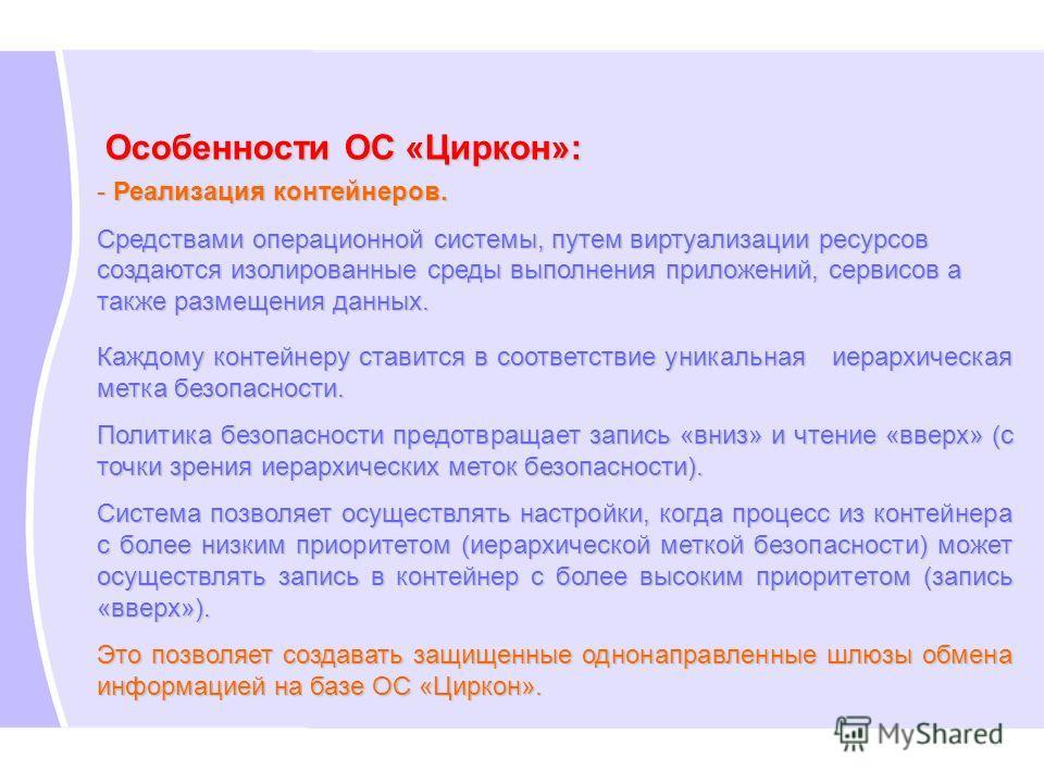Особенности ОС «Циркон»: - Реализация контейнеров. Средствами операционной системы, путем виртуализации ресурсов создаются изолированные среды выполнения приложений, сервисов а также размещения данных. Каждому контейнеру ставится в соответствие уника