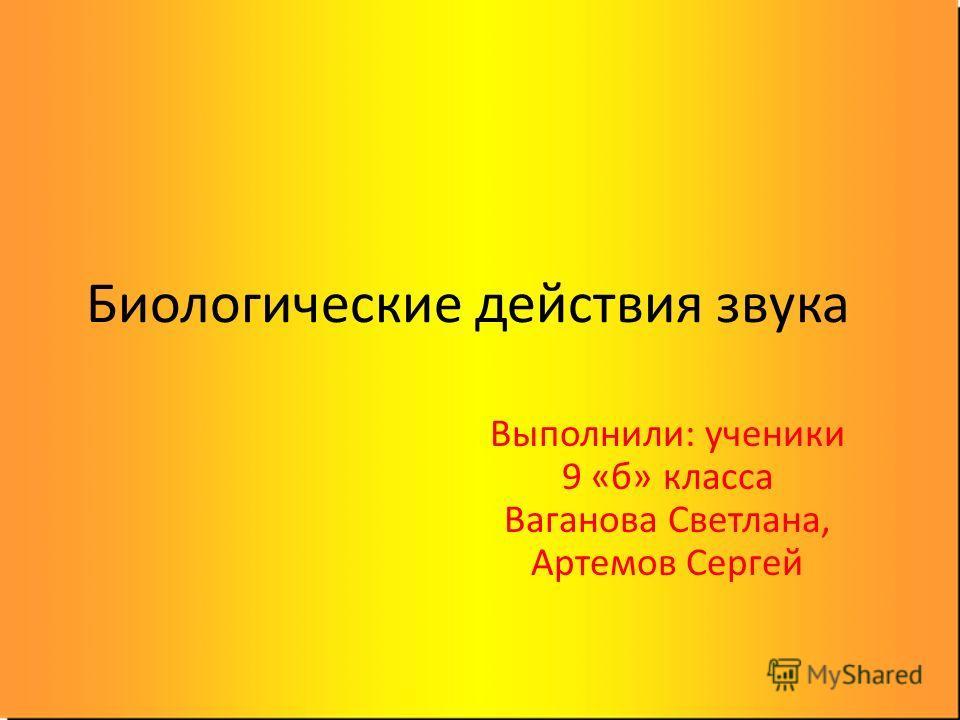 Биологические действия звука Выполнили: ученики 9 «б» класса Ваганова Светлана, Артемов Сергей