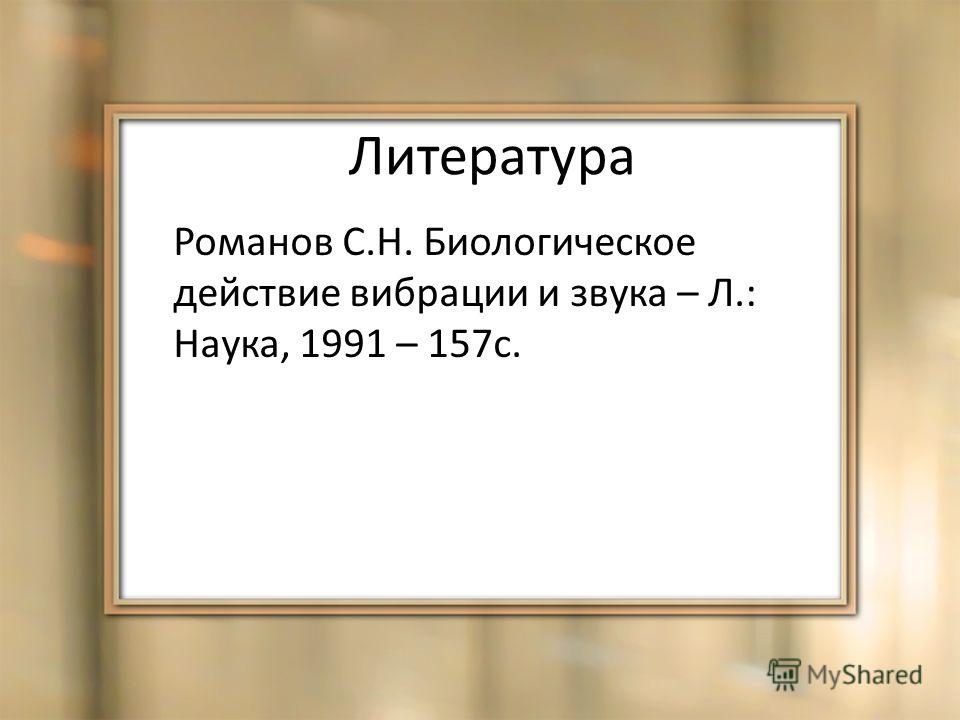 Литература Романов С.Н. Биологическое действие вибрации и звука – Л.: Наука, 1991 – 157с.