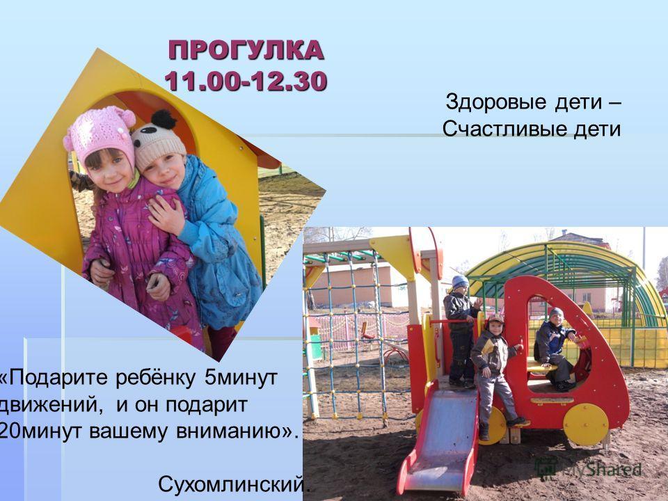 ПРОГУЛКА 11.00-12.30 Здоровые дети – Счастливые дети «Подарите ребёнку 5минут движений, и он подарит 20минут вашему вниманию». Сухомлинский.