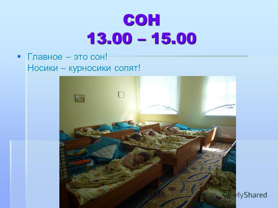 СОН 13.00 – 15.00 Главное – это сон! Носики – курносики сопят! Главное – это сон! Носики – курносики сопят!