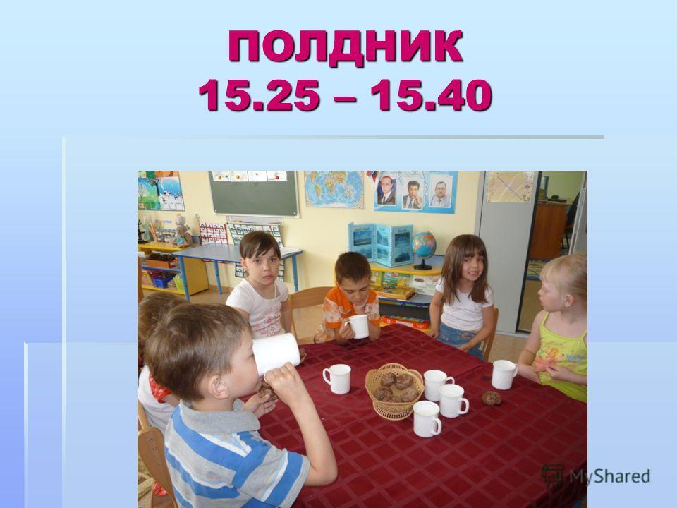 ПОЛДНИК 15.25 – 15.40