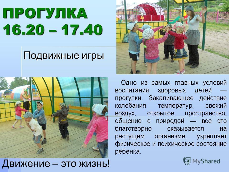 ПРОГУЛКА 16.20 – 17.40 Подвижные игры Движение – это жизнь! Одно из самых главных условий воспитания здоровых детей прогулки. Закаливающее действие колебания температур, свежий воздух, открытое пространство, общение с природой все это благотворно ска