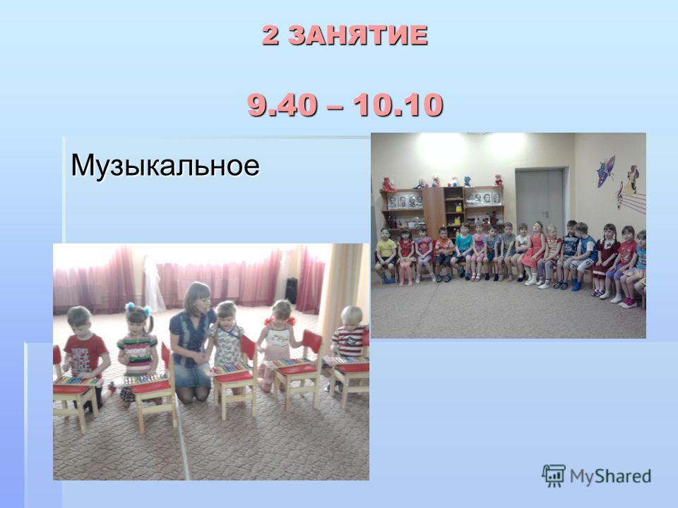 2 ЗАНЯТИЕ 9.40 – 10.10 Музыкальное