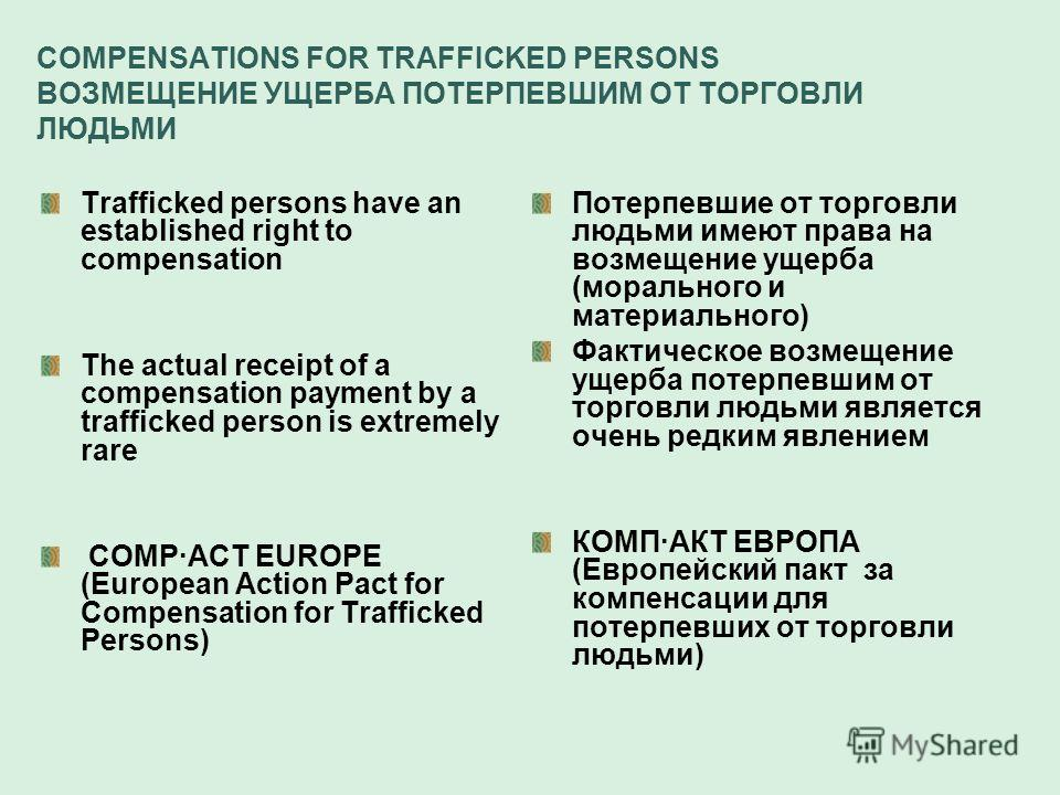COMPENSATIONS FOR TRAFFICKED PERSONS ВОЗМЕЩЕНИЕ УЩЕРБА ПОТЕРПЕВШИМ ОТ ТОРГОВЛИ ЛЮДЬМИ Trafficked persons have an established right to compensation The actual receipt of a compensation payment by a trafficked person is extremely rare COMPACT EUROPE (E