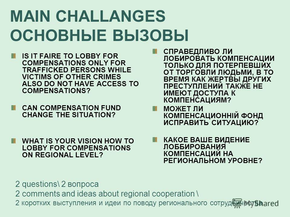 MAIN CHALLANGES ОСНОВНЫЕ ВЫЗОВЫ IS IT FAIRE TO LOBBY FOR COMPENSATIONS ONLY FOR TRAFFICKED PERSONS WHILE VICTIMS OF OTHER CRIMES ALSO DO NOT HAVE ACCESS TO COMPENSATIONS? CAN COMPENSATION FUND CHANGE THE SITUATION? WHAT IS YOUR VISION HOW TO LOBBY FO