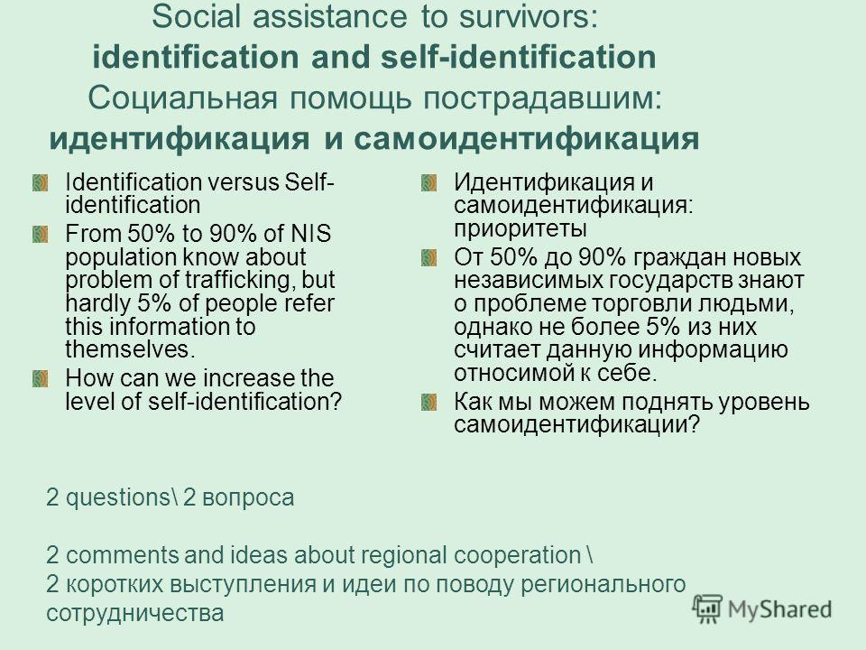 Social assistance to survivors: identification and self-identification Социальная помощь пострадавшим: идентификация и самоидентификация Identification versus Self- identification From 50% to 90% of NIS population know about problem of trafficking, b