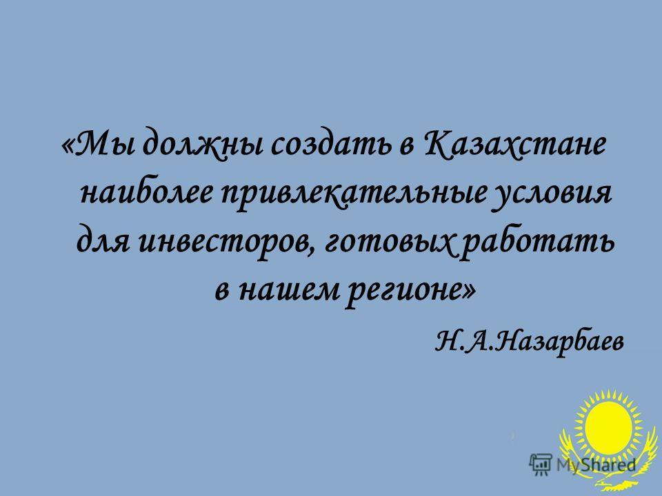 «Мы должны создать в Казахстане наиболее привлекательные условия для инвесторов, готовых работать в нашем регионе» Н.А.Назарбаев