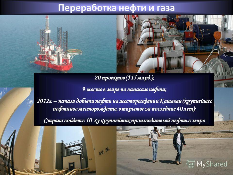 Переработка нефти и газа 20 проектов ($15 млрд.); 9 место в мире по запасам нефти; 2012г. – начало добычи нефти на месторождении Кашаган (крупнейшее нефтяное месторождение, открытое за последние 40 лет); Страна войдет в 10-ку крупнейших производителе
