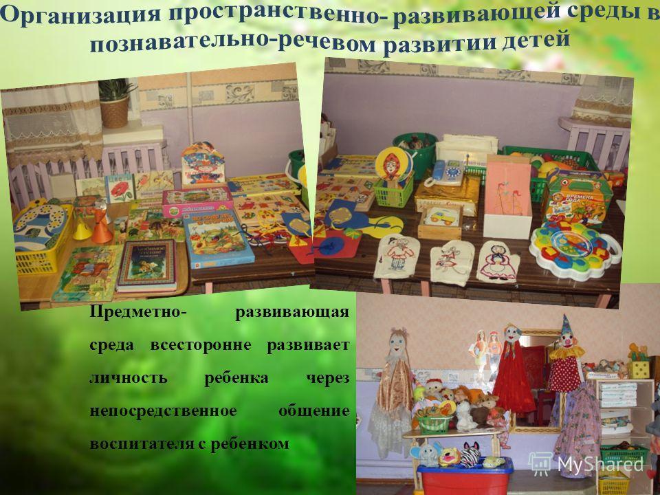 Предметно- развивающая среда всесторонне развивает личность ребенка через непосредственное общение воспитателя с ребенком
