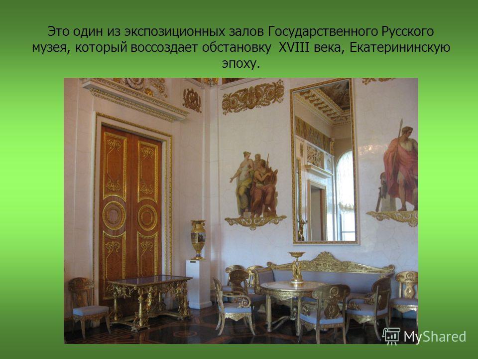 Это один из экспозиционных залов Государственного Русского музея, который воссоздает обстановку XVIII века, Екатерининскую эпоху.