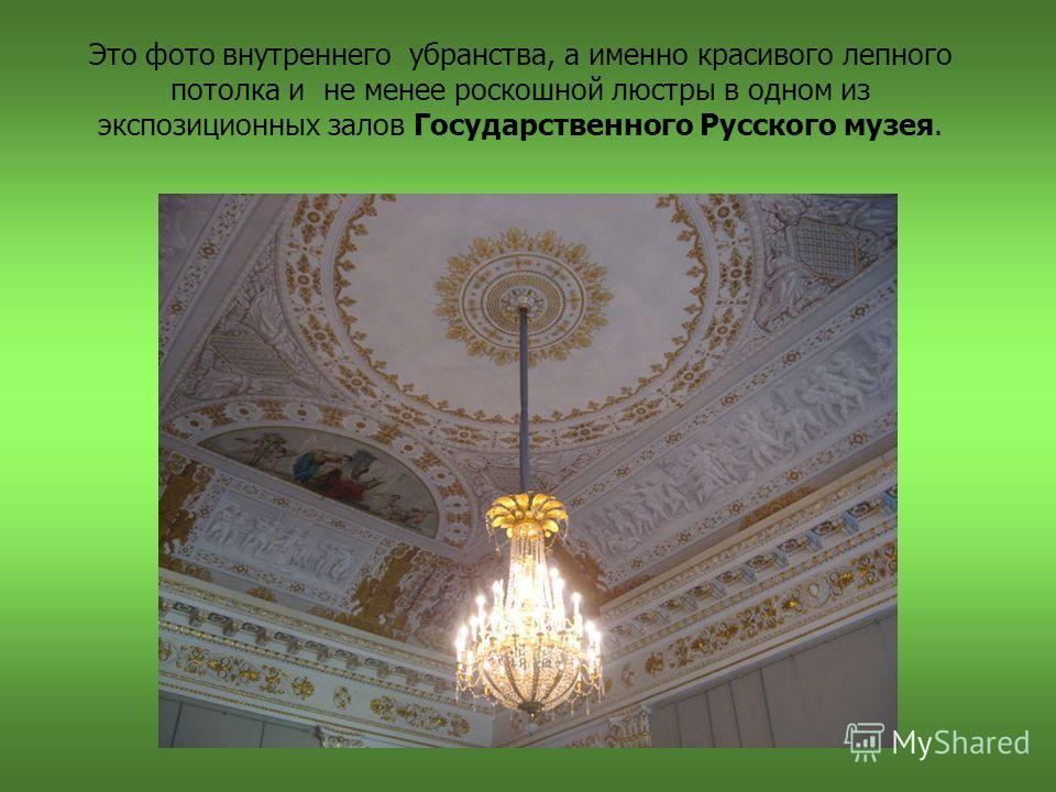 Это фото внутреннего убранства, а именно красивого лепного потолка и не менее роскошной люстры в одном из экспозиционных залов Государственного Русского музея.