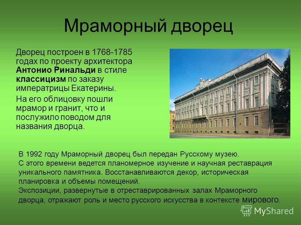 Мраморный дворец Дворец построен в 1768-1785 годах по проекту архитектора Антонио Ринальди в стиле классицизм по заказу императрицы Екатерины. На его облицовку пошли мрамор и гранит, что и послужило поводом для названия дворца. В 1992 году Мраморный
