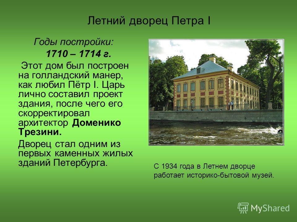 Летний дворец Петра I Годы постройки: 1710 – 1714 г. Этот дом был построен на голландский манер, как любил Пётр I. Царь лично составил проект здания, после чего его скорректировал архитектор Доменико Трезини. Дворец стал одним из первых каменных жилы